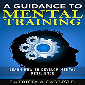 A Guidance to Mental Training: Learn How to Develop Mental Resilience Audiobook