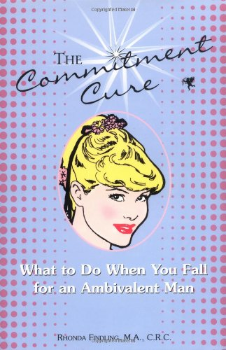 The Commitment Cure: What to Do When You Fall for an Ambivalent Man
