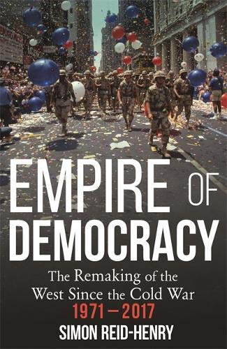 Empire of Democracy: The Remaking of the West since the Cold War, 1971-2017 por Simon Reid-Henry