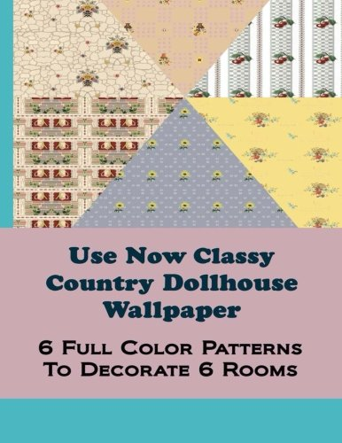 Use Now Classy Country Dollhouse Wallpaper: 6 Full Color Patterns To Decorate 6 Rooms (Volume 6) ebook