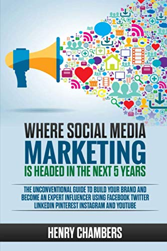 Where Social Media Marketing is Headed in the Next 5 Years: The Unconventional Guide to Build your Brand and Become an Expert Influencer Using Facebook Twitter LinkedIn Pinterest Instagram and YouTube