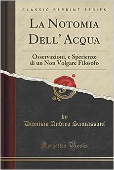 La Notomia Dell' Acqua: Osservazioni, e Sperienze di un Non Volgare Filosofo (Classic Reprint)