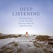 Deep Listening: A Healing Practice to Calm Your Body, Clear Your Mind, and Open Your Heart Audiobook by Jillian Pransky, Jessica Wolf Narrated by Jillian Pransky