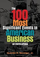 The 100 Most Significant Events in American Business: An Encyclopedia Front Cover