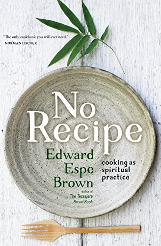No Recipe: Cooking as Spiritual Practice by Edward Espe Brown