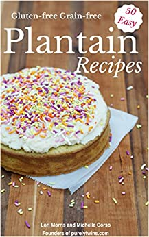 50 Easy Everyday Recipes Made From Plantains: Gluten-free Grain-free Paleo recipes by [Morris, Lori, Corso, Michelle]
