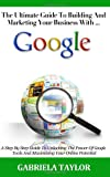 The Ultimate Guide to Building and Marketing Your Business with Google, Gabriela Taylor, 1477581189