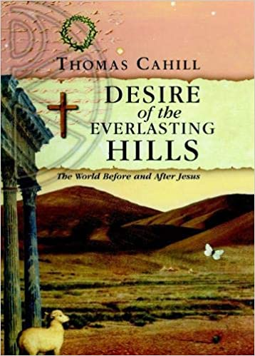 Desire Of The Everlasting Hills The World Before And After Jesus By Thomas Cahill