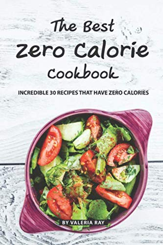 The Best Zero Calorie Cookbook: Incredible 30 Recipes That Have Zero Calories