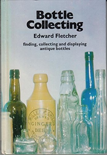 Bottle collecting: finding, collecting and displaying antique bottles