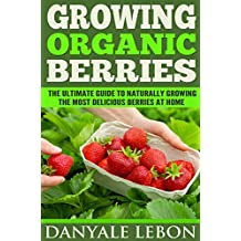 Growing Organic Berries: The Ultimate Guide to Naturally Growing the Most Delicious Berries at Home
