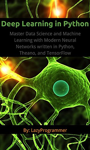 Deep Learning in Python: Master Data Science and Machine Learning with Modern Neural Networks written in Python, Theano, and TensorFlow (Machine Learning in Python) (English Edition)