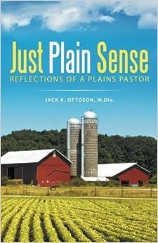Just Plain Sense: Reflections of a Plains Pastor by Jack A. Ottoson M.Div. (2016-01-29)