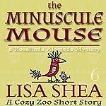 The Minuscule Mouse: A Rosalinda Alameda Mystery: A Cozy Zoo Short Story, Book 6 | Lisa Shea
