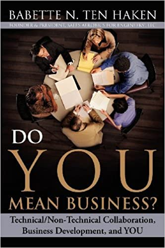 Do You Mean Business? Technical/Non-Technical Collaboration, Business Development and You by Babette N. Ten Haken (2012-04-06)