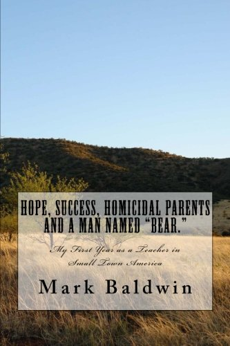 Download Hope, Success, Homicidal Parents and a Man Named Bear.: My First Year as a Teacher in Small Town America PDF