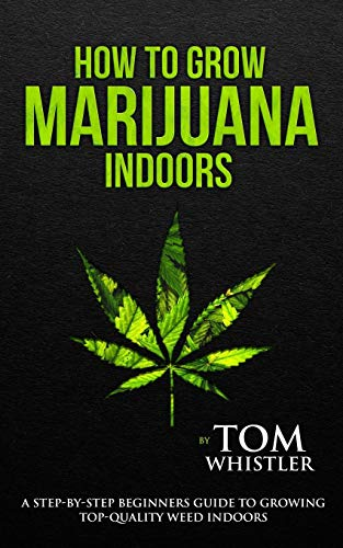 How to Grow Marijuana: Indoors - A Step-by-Step Beginner's Guide to Growing Top-Quality Weed Indoors (Volume 1) (Step By Step Guide To Growing Weed)