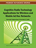Cognitive Radio Technology Applications for Wireless and Mobile Ad Hoc Networks, Natarajan Meghanathan, 1466642211