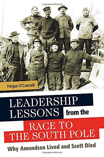 Leadership Lessons from the Race to the South Pole: Why Amundsen Lived and Scott Died