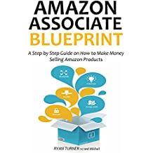 AMAZON ASSOCIATE BLUEPRINT: A Step by Step Guide on How to Make Money Selling Amazon Products