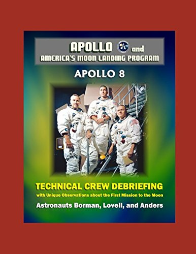 Apollo and America's Moon Landing Program: Apollo 8 Technical Crew Debriefing with Unique Observations about the First Mission to the Moon - Astronauts Borman, Lovell, and Anders ebook