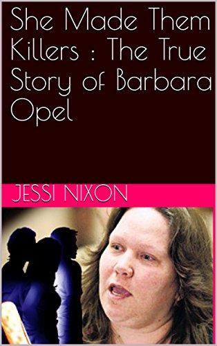 She Made Them Killers : The True Story of Barbara Opel
