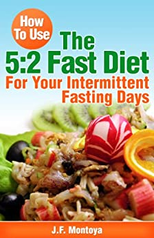 How To Use The 5:2 Fast Diet: For Your Intermittent Fasting Days (Lose Weight Fast) by [Montoya, J.F.]