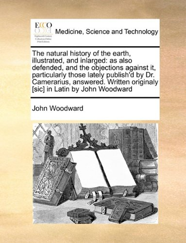 Download The natural history of the earth, illustrated, and inlarged: as also defended, and the objections against it, particularly those lately publish'd by ... originaly [sic] in Latin by John Woodward ebook