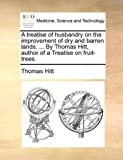 A Treatise of Husbandry on the Improvement of Dry and Barren Lands by Thomas Hitt, Author of a Treatise on Fruit-Trees, Thomas Hitt, 1170533701