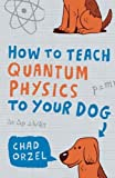 img - for How to Teach Quantum Physics to Your Dog by Chad Orzel (2010-10-01) book / textbook / text book