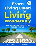 From Living Dead to Living Wonderfully: The Ultimate Answer to Great Health and Permanent Weight Loss (Volume 1)