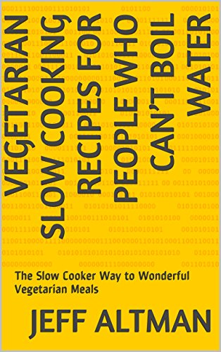 Vegetarian Slow Cooking Recipes for People Who Can't Boil Water: The Slow Cooker Way to Wonderful Vegetarian Meals
