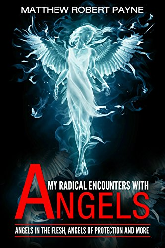 my-radical-encounters-with-angels-angels-in-the-flesh-angels-of-protection-and-more