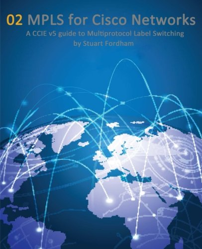 MPLS for Cisco Networks: A CCIE v5 guide to Multiprotocol Label Switching (Cisco CCIE Routing and Switching v5.0) (Volume 2)