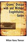 Graves' Disease with and Without Exophthalmic Goitre, William Hanna Thomson, 1110975023