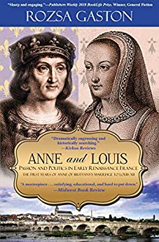 Anne and Louis: Passion and Politics in Early Renaissance France: The First Years of Anne of Brittany's Marriage to Louis XII (Anne of Brittany Series Book 2) by [Gaston, Rozsa]