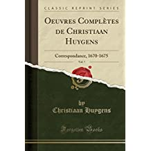 Oeuvres Completes de Christiaan Huygens, Vol. 7: Correspondance, 1670-1675 (Classic Reprint)