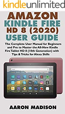 AMAZON KINDLE FIRE HD 8 (2020) USER GUIDE: The Complete User Manual for Beginners and Pro to Master the All-New Kindle Fire Tablet HD 8 (10th Generation) with Tips & Tricks for Alexa Skills