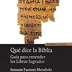 Qué Dice la Biblia [What Does the Bible Say]: Guía para entender los Libros Sagrados [Guide to Understanding Sacred Books] | Antonio Fuentes Mendiola