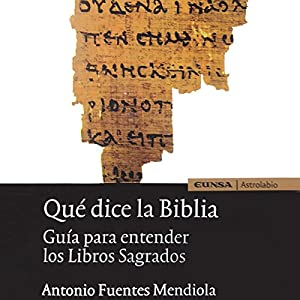 Qué Dice la Biblia [What Does the Bible Say]: Guía para entender los Libros Sagrados [Guide to Understanding Sacred Books] Audiobook by Antonio Fuentes Mendiola Narrated by Jorge Gomez Cabrera