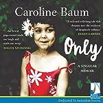 Only: A Singular Memoir | Caroline Baum