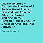 Ancient Medicine: Discover the Benefits of 5 Ancient Herbal Plants to Ease and Heal Common Ailments | Carmen Mckenzie
