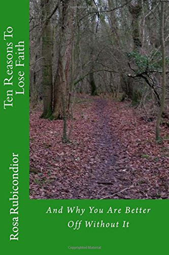 Ten Reasons To Lose Faith: And Why You Are Better Off Without It