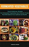 FERMENTED VEGETABLES: Top 30 Delicious Recipes for Fermented Vegetables and Probiotic Foods that will Restore your Optimal Gut Health (The Gut Repair Book Series Book 3)