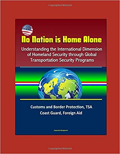 No Nation is Home Alone: Understanding the International Dimension of Homeland Security through Global Transportation Security Programs -  Customs and Border Protection, TSA, Coast Guard, Foreign Aid