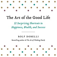 The Art of the Good Life: 52 Surprising Shortcuts to Happiness, Wealth, and Success Audiobook by Rolf Dobelli Narrated by Keith Wickham
