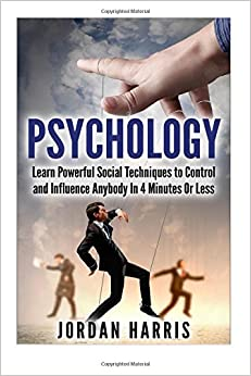 Psychology: Powerful Social Techniques to Control and Influence Anybody Within 4 Minutes or Less (Influence, Seduction, Powerplays, NLP, Communication, Social Skills, Confidence, Sales)