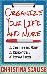 Organize Your Life and More: Save Time and Money, Reduce Stress, Remove Clutter by Christina Scalise (December 01,2012)