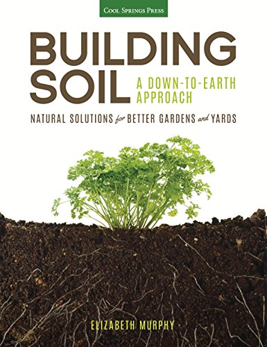 Building Soil: A Down-to-Earth Approach: Natural Solutions for Better Gardens & Yards (Soil Solution)