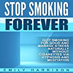 Stop Smoking Forever: Quit Smoking for Good and Manage Stress Naturally Without Cigarettes via Hypnosis and Meditation | Emily Harrison